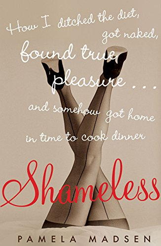 Shameless:How I Ditched the Diet, Got Naked, Found True Pleasure . . . and Somehow Got Home in Time to Cook Dinner