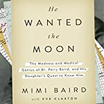 He Wanted the Moon: The Madness and Medical Genius of Dr. Perry Baird, and His Daughter's Quest to Know Him | Mimi Baird,Eve Claxton