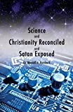 Science and Christianity Reconciled and Satan Exposed, Wendell H. Hornback, 160799545X