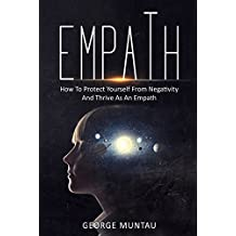 Empath: How To Protect Yourself From Negativity And Thrive As An Empath