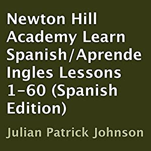 Newton Hill Academy Learn Spanish - Aprende Ingles Lessons 1-60 Audiobook by Julian Patrick Johnson Narrated by Harmony Polo, Julian Johnson, Malaena Mullen, Jose Abraham, Adam Scott, Marine De Vachon, Fernanda Mayca, Danielle Ruiz