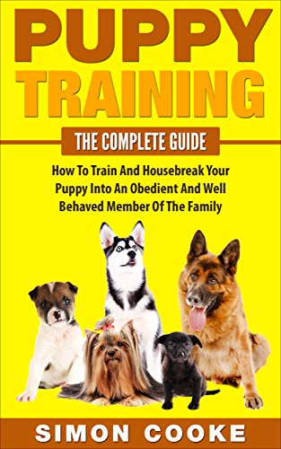 Puppy Training: The Complete Guide: How To Train And Housebreak Your Puppy Into An Obedient And Well Behaved Member Of The Family (Puppy Training, Puppy ... Crate Training, Housebreaking, Dog Tricks)
