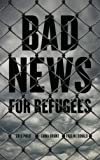 Bad News for Refugees, Greg Philo, Emma Briant, Pauline Donald, 0745334334