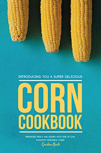 Introducing You a Super Delicious Corn Cookbook: Preparing Meals and Dishes with One of Our Favorite Vegetable: Corn! by [Rock, Gordon]