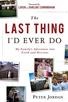 The Last Thing I'd Ever Do: My Family's Adventure into Faith and Missions by [Jordan, Peter]
