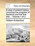 A View of Antient History; Including the Progress of Literature and the Fine Arts, William Rutherford, 1140719947