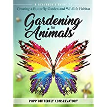 Gardening for Animals: A Beginners Guide to Creating a Butterfly Garden and Wildlife Habitat
