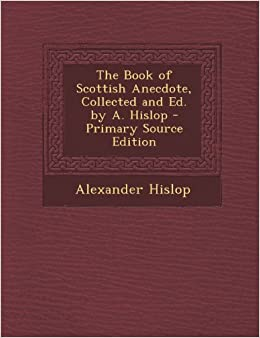 The Book of Scottish Anecdote, Collected and Ed. by A. Hislop - Primary Source Edition
