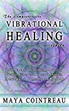 The Comprehensive Vibrational Healing Guide: Life Energy Healing Modalities, Flower Essences, Crystal Elixirs, Homeopathy and the Human Biofield