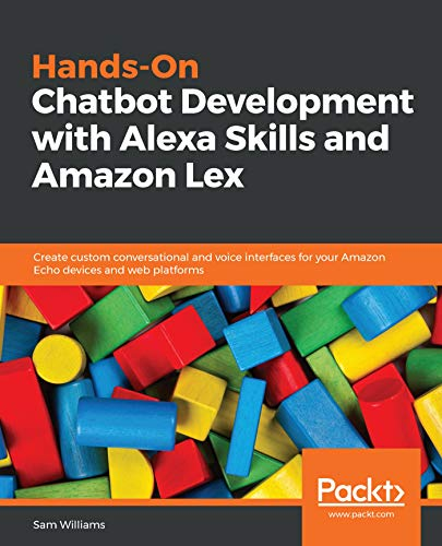 Hands-On Chatbot Development with Alexa Skills and Amazon Lex: Create custom conversational and voice interfaces for your Amazon Echo devices and web platforms Doc