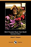 Bird Houses Boys Can Build, Albert F. Siepert, 140992601X