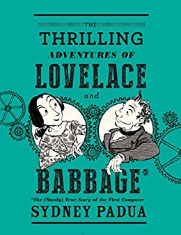 The Thrilling Adventures of Lovelace and Babbage: The (Mostly) True Story of the First Computer (Pantheon Graphic Novels) by [Padua, Sydney]