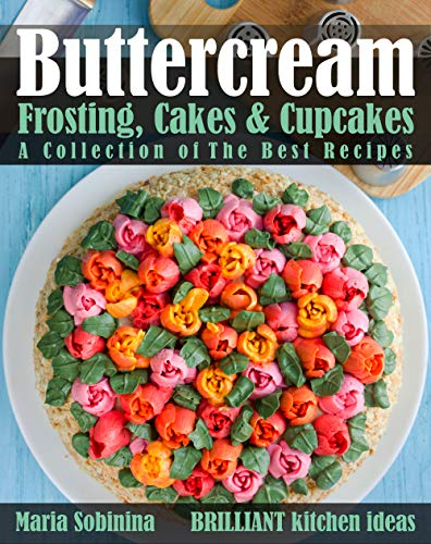 Buttercream Frosting, Cakes & Cupcakes: A Collection of  The Best Recipes (Dessert Baking and Cake Decorating Book 1) -