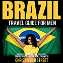 Brazil Travel Guide for Men: Travel Brazil Like You Really Want To Audiobook by Christopher Street Narrated by Sydney Myles