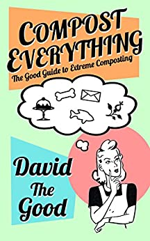 Compost Everything: The Good Guide to Extreme Composting (The Good Guide to Gardening Book 1) by [David the Good]
