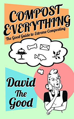Compost Everything: The Good Guide to Extreme Composting (The Good Guide to Gardening Book 1)