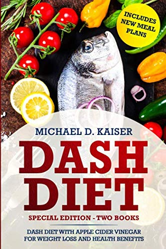 DASH Diet: Special Edition - Two Books - The DASH Diet For Weight Loss With Apple Cider Vinegar Health Benefits. Includes New Meal Plans. (Benefits Of Apple Cider Vinegar And Weight Loss)