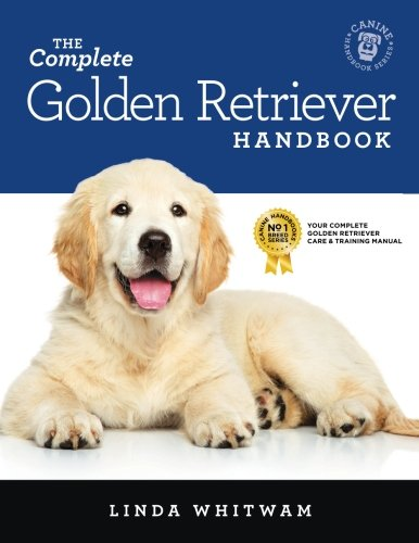 The Complete Golden Retriever Handbook: The Essential Guide for New & Prospective Golden Retriever Owners (Canine Handbooks)