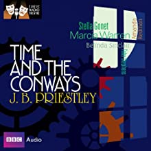 Classic Radio Theatre: Time and the Conways Radio/TV Program by J. B. Priestley Narrated by Marcia Warren, Stella Gonet, Belinda Sinclair, Amanda Redman, Toby Stephens