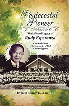 Pentecostal Pioneer: The Life and Legacy of Rudy Esperanza in the Early Years of the Assemblies of God in the Philippines (Pentecostalism Around the World Book 4) by [D. Engcoy, Dynnice Rosanny]