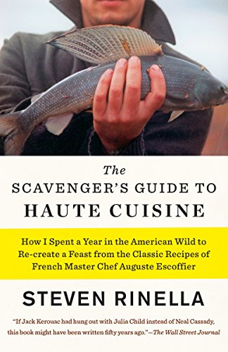 Scavengers Guide - The Scavenger's Guide to Haute Cuisine: How I Spent a Year in the American Wild to Re-create a Feast from the Classic Recipes of French Master Chef Auguste Escoffier