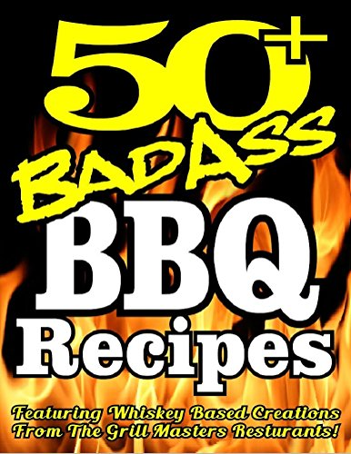 50+ BAD ASS BBQ RECIPES - Featuring Professionally Created Whiskey Based Barbeque Recipes and BBQ Sauce Recipes Best Barbeque Bible (BBQ Cookbook Book 244)