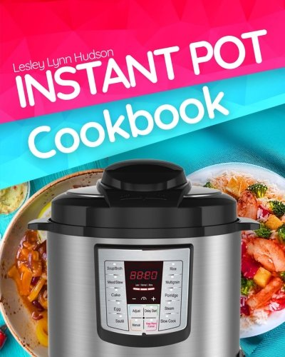 (Instant Pot Cookbook: Electric Pressure Cooker Recipes Easy and Superfast Cooking for Healthy Meals, with Pictures, Calories & Nutritional Information )