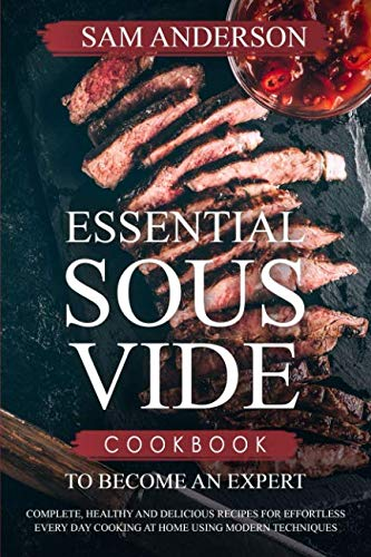 Essential Sous Vide Cookbook to Become an Expert: Complete, Healthy and Delicious Recipes for Effortless Every Day Cooking at Home Using Modern Techniques! ()