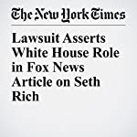 Lawsuit Asserts White House Role in Fox News Article on Seth Rich | Emily Steel