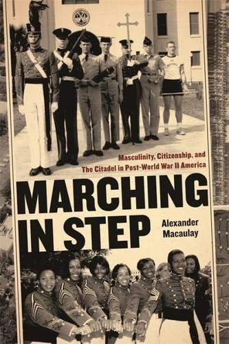 Read Online Marching in Step: Masculinity, Citizenship, and The Citadel in Post-World War II America (Politics and Culture in the Twentieth-Century South Ser.) pdf epub