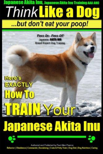 Japanese Akita Inu, Japanese Akita Inu Training AAA AKC: Think Like a Dog, But Don't Eat Your Poop!: Japanese Akita Inu Breed Expert Training - Here's ... To Train Your Japanese Akita Inu (Volume (Akita Inu Dog)