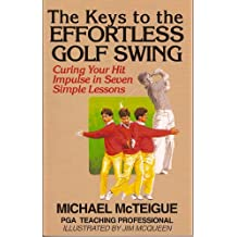 The Keys to the Effortless Golf Swing: Curing Your Hit Impulse in Seven Simple Lessons (Golf Instruction for Beginner and Intermediate Golfers Book 1)