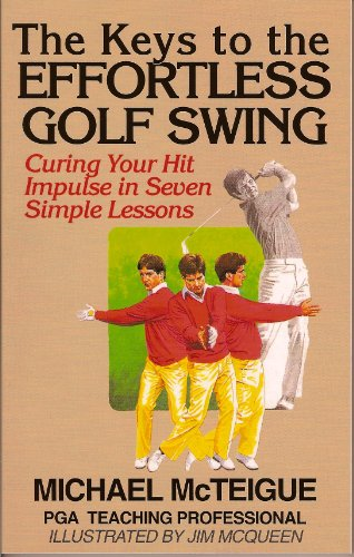 The Keys to the Effortless Golf Swing: Curing Your Hit Impulse in Seven Simple Lessons (Golf Instruction for Beginner and Intermediate Golfers Book 1) (Best Ben Hogan Irons)