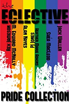 The Eclective: The Pride Collection by [Wallen, Jack, MacLeod, Shéa, Jones, PJ , Nayes, Alan, McNally, M. Edward, Jameson, Rex, Adkins, Heather Marie]