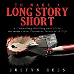 To Make a Long Story Short: A Compelling Retelling That Makes the Bible's New Testament Dance with Life | Justyn Rees
