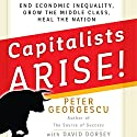 Capitalists Arise!: End Economic Inequality, Grow the Middle Class, Heal the Nation Audiobook by Peter Georgescu, David Dorsey Narrated by Wes Bleed