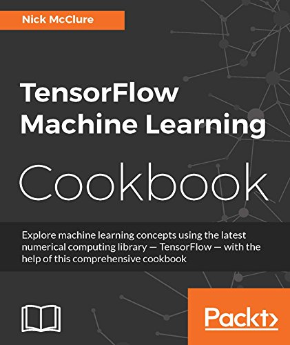 TensorFlow Machine Learning Cookbook: Explore machine learning concepts  using the latest numerical computing library - TensorFlow - with the help  of