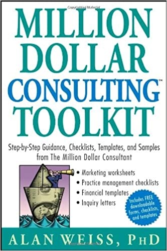 Million Dollar Consulting (TM) Toolkit: Step-By-Step Guidance ...