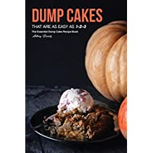 Dump Cakes  That Are As Easy As 1-2-3: The Essential Dump Cake Recipe Book