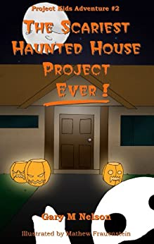 The Scariest Haunted House Project - Ever! (Project Kids Adventures Book 2) by [Nelson, Gary]