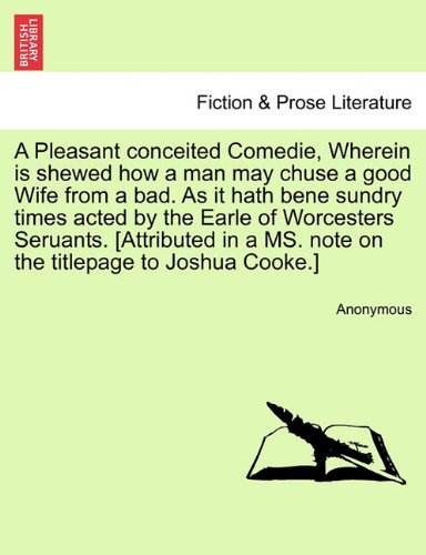 Download A Pleasant conceited Comedie, Wherein is shewed how a man may chuse a good Wife from a bad. As it hath bene sundry times acted by the Earle of ... a MS. note on the titlepage to Joshua Cooke.] pdf