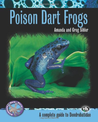 Poison Dart Frogs: A Complete Guide to Dendrobatidae (Complete Herp Care) (Care Of Frogs)