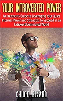 Your Introverted Power: An Introverts Guide to Leveraging Your Quiet Internal Power and Strengths to Succeed in an Extrovert Dominated World by [Rikard, Chuck]