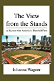 img - for The View from the Stands: A Season with America's Baseball Fans by Johanna Wagner (2005-02-25) book / textbook / text book
