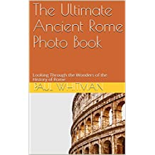 The Ultimate Ancient Rome Photo Book: Looking Through the Wonders of the History of Rome