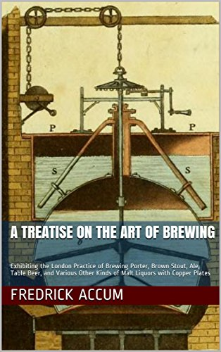 A Treatise on the Art of Brewing: Exhibiting the London Practice of Brewing Porter, Brown Stout, Ale, Table Beer, and Various Other Kinds of Malt Liquors with Copper Plates by Fredrick Accum
