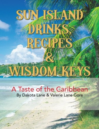 Sun Island Drinks, Recipes & Wisdom Keys: A Taste of the Caribbean by Dakota Lane