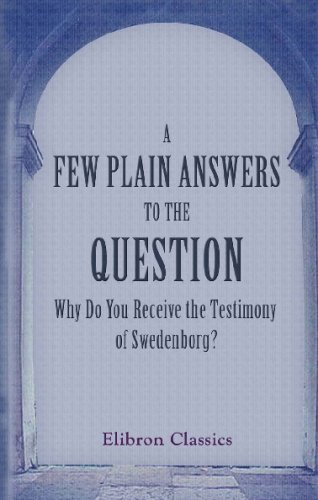 Download A Few Plain Answers to the Question, Why Do You Receive the Testimony of Swedenborg?: Published by the Missionary and Tract Society of the New Jerusalem Church pdf