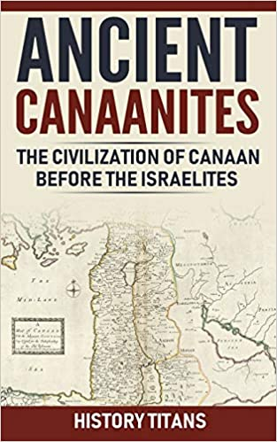 Ancient Canaanites :The Civilization of Canaan Before the