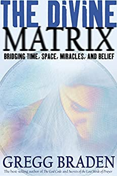 The Divine Matrix: Bridging Time, Space, Miracles, and Belief by [Braden, Gregg]